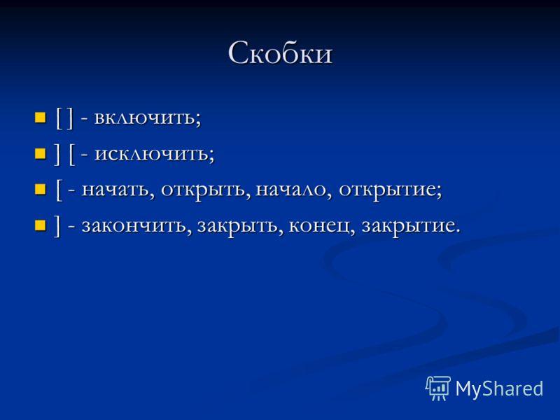 Скобки [ ] - включить; [ ] - включить; ] [ - исключить; ] [ - исключить; [ - начать, открыть, начало, открытие; [ - начать, открыть, начало, открытие; ] - закончить, закрыть, конец, закрытие. ] - закончить, закрыть, конец, закрытие.
