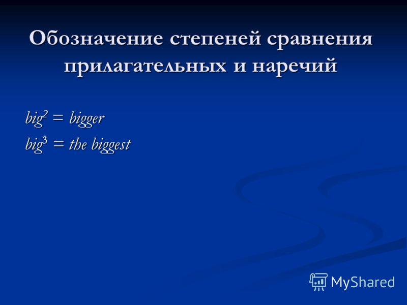 Обозначение степеней сравнения прилагательных и наречий big 2 = bigger big 3 = the biggest