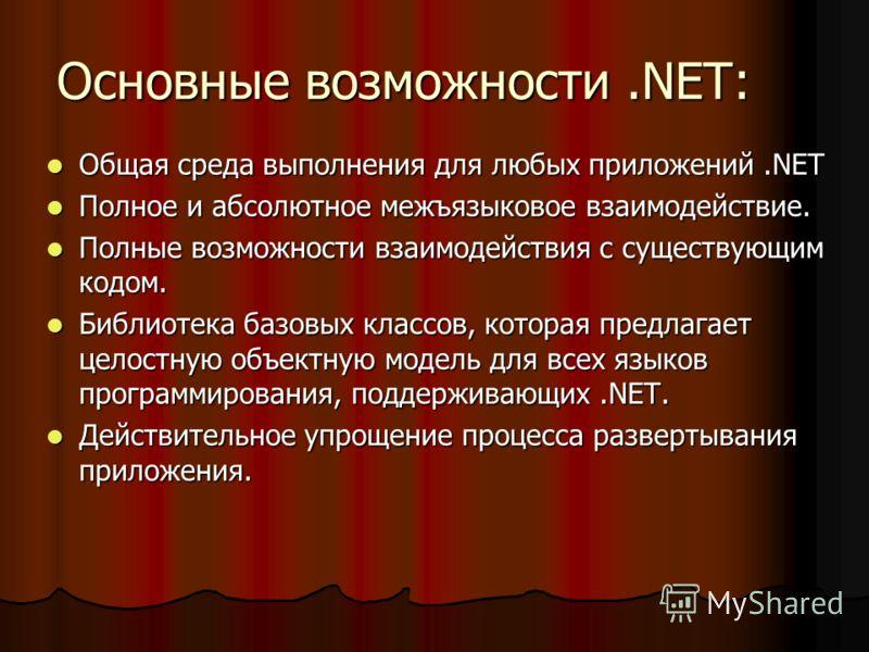 Основные возможности.NET: Общая среда выполнения для любых приложений.NET Общая среда выполнения для любых приложений.NET Полное и абсолютное межъязыковое взаимодействие. Полное и абсолютное межъязыковое взаимодействие. Полные возможности взаимодейст