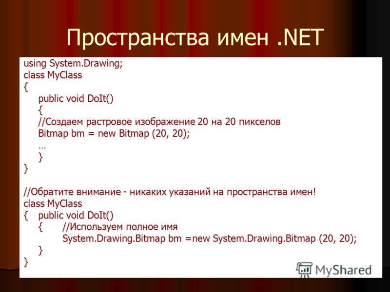 Пространства имен.NET using System.Drawing; class MyClass { public void DoIt() { //Создаем растровое изображение 20 на 20 пикселов Bitmap bm = new Bitmap (20, 20); …}} //Обратите внимание - никаких указаний на пространства имен! class MyClass {public