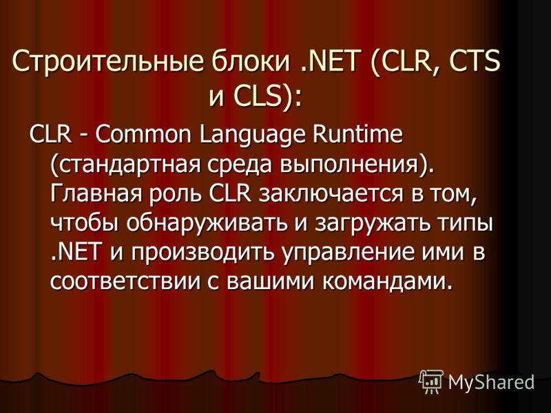 Строительные блоки.NET (CLR, CTS и CLS): CLR - Common Language Runtime (стандартная среда выполнения). Главная роль CLR заключается в том, чтобы обнаруживать и загружать типы.NET и производить управление ими в соответствии с вашими командами.