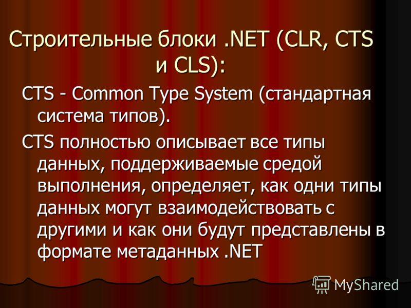 Строительные блоки.NET (CLR, CTS и CLS): CTS - Common Type System (стандартная система типов). CTS полностью описывает все типы данных, поддерживаемые средой выполнения, определяет, как одни типы данных могут взаимодействовать с другими и как они буд