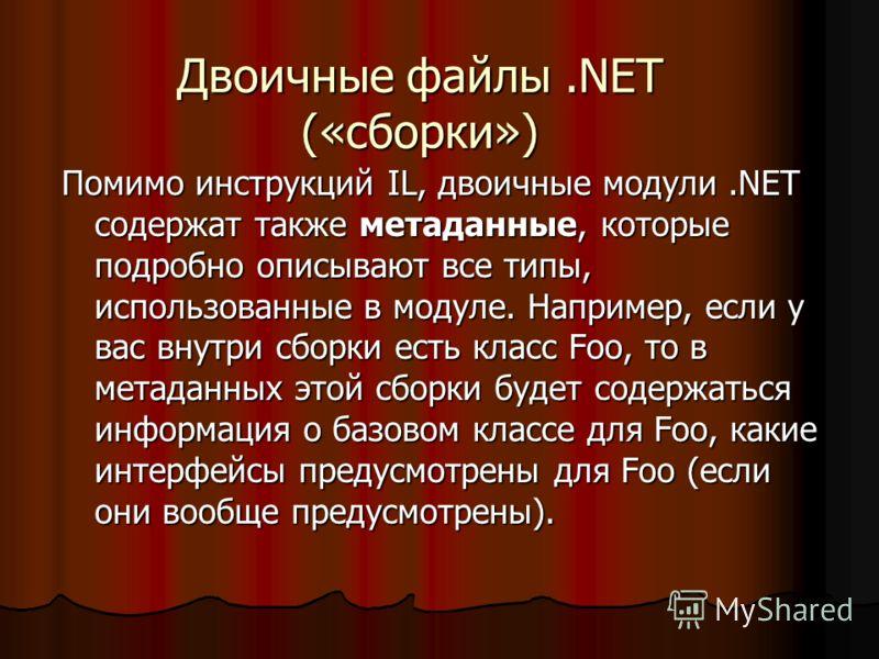 Двоичные файлы.NET («сборки») Помимо инструкций IL, двоичные модули.NET содержат также метаданные, которые подробно описывают все типы, использованные в модуле. Например, если у вас внутри сборки есть класс Foo, то в метаданных этой сборки будет соде