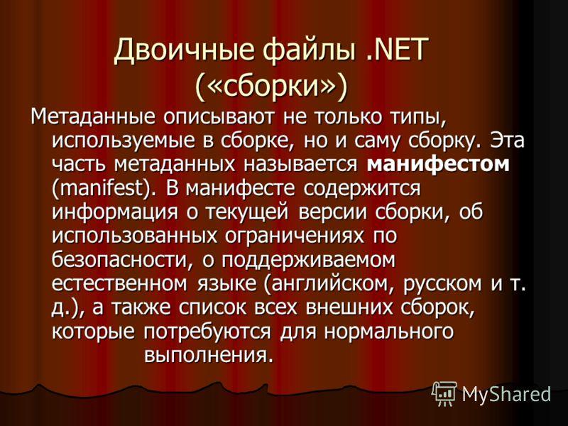 Двоичные файлы.NET («сборки») Метаданные описывают не только типы, используемые в сборке, но и саму сборку. Эта часть метаданных называется манифестом (manifest). В манифесте содержится информация о текущей версии сборки, об использованных ограничени