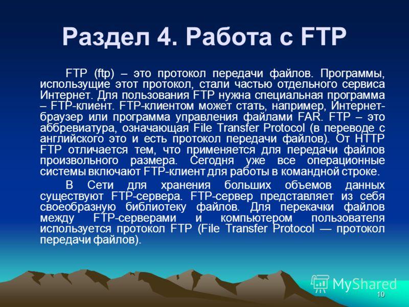 10 FTP (ftp) – это протокол передачи файлов. Программы, использущие этот протокол, стали частью отдельного сервиса Интернет. Для пользования FTP нужна специальная программа – FTP-клиент. FTP-клиентом может стать, например, Интернет- браузер или прогр
