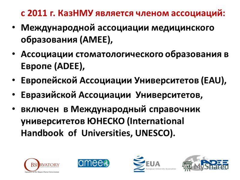 с 2011 г. КазНМУ является членом ассоциаций: Международной ассоциации медицинского образования (АМЕЕ), Ассоциации стоматологического образования в Европе (ADEE), Европейской Ассоциации Университетов (EAU), Евразийской Ассоциации Университетов, включе