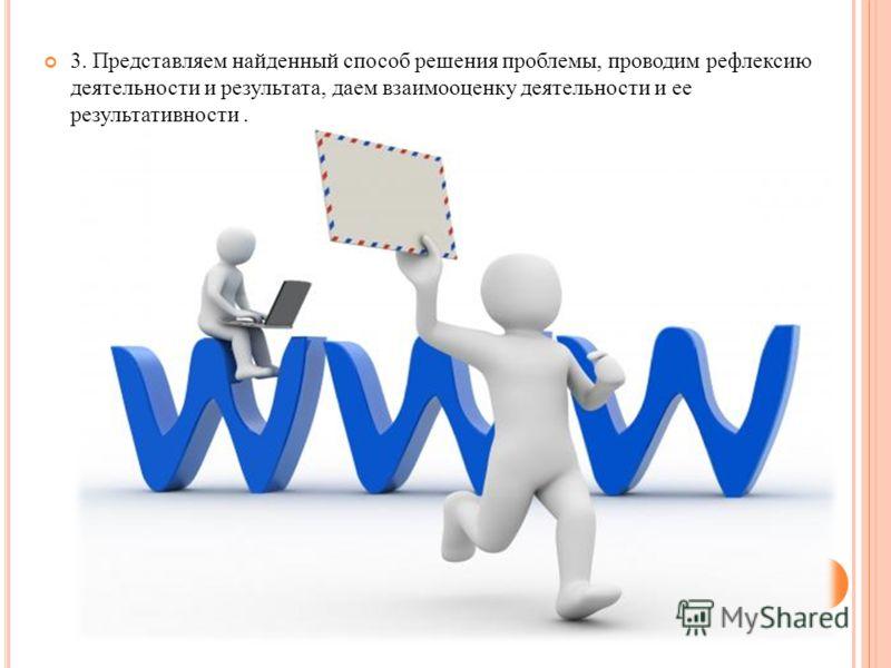 3. Представляем найденный способ решения проблемы, проводим рефлексию деятельности и результата, даем взаимооценку деятельности и ее результативности.