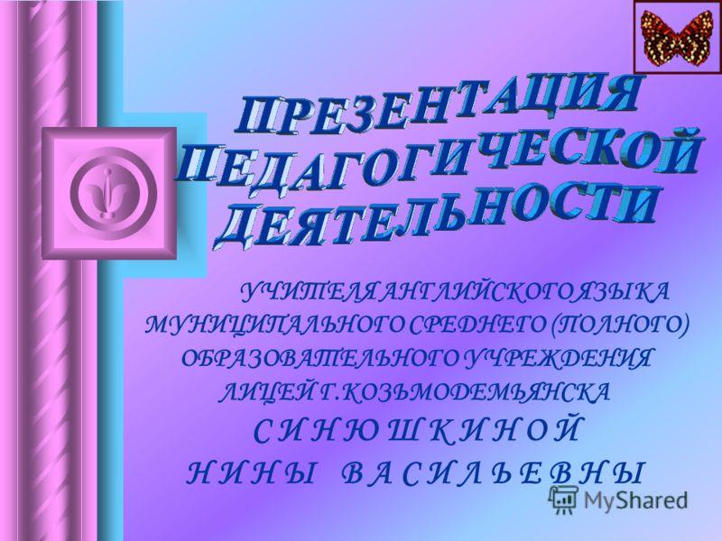 У ЧИТЕЛЯ АНГЛИЙСКОГО ЯЗЫКА МУНИЦИПАЛЬНОГО СРЕДНЕГО (ПОЛНОГО) ОБРАЗОВАТЕЛЬНОГО УЧРЕЖДЕНИЯ ЛИЦЕЙ Г.КОЗЬМОДЕМЬЯНСКА С И Н Ю Ш К И Н О Й Н И Н Ы В А С И Л Ь Е В Н Ы
