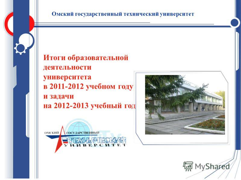 Итоги образовательной деятельности университета в 2011-2012 учебном году и задачи на 2012-2013 учебный год Омский государственный технический университет