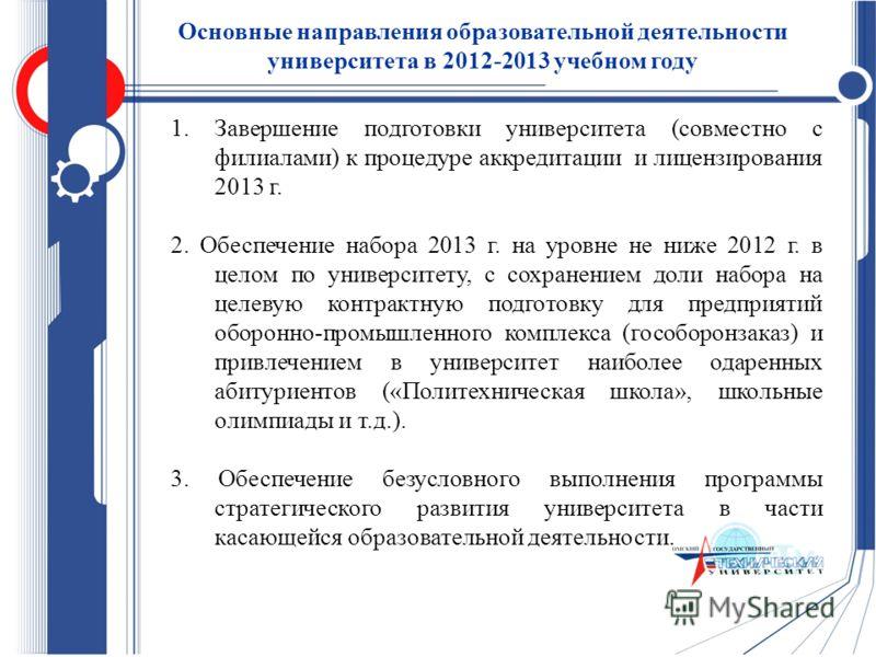 1.Завершение подготовки университета (совместно с филиалами) к процедуре аккредитации и лицензирования 2013 г. 2. Обеспечение набора 2013 г. на уровне не ниже 2012 г. в целом по университету, с сохранением доли набора на целевую контрактную подготовк