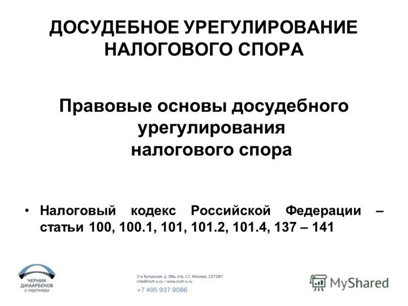ДОСУДЕБНОЕ УРЕГУЛИРОВАНИЕ НАЛОГОВОГО СПОРА Правовые основы досудебного урегулирования налогового спора Налоговый кодекс Российской Федерации – статьи 100, 100.1, 101, 101.2, 101.4, 137 – 141