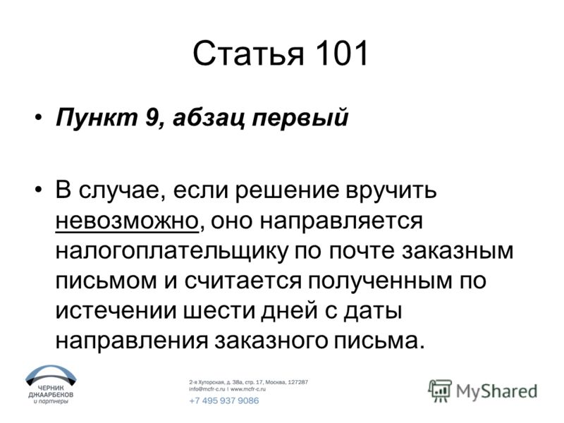 Статья 101 Пункт 9, абзац первый В случае, если решение вручить невозможно, оно направляется налогоплательщику по почте заказным письмом и считается полученным по истечении шести дней с даты направления заказного письма.