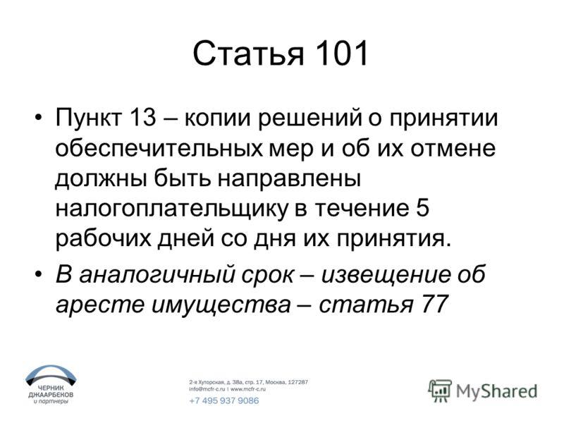 Статья 101 Пункт 13 – копии решений о принятии обеспечительных мер и об их отмене должны быть направлены налогоплательщику в течение 5 рабочих дней со дня их принятия. В аналогичный срок – извещение об аресте имущества – статья 77
