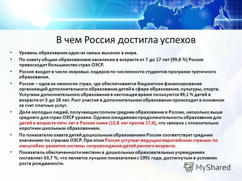 В чем Россия достигла успехов Уровень образования один из самых высоких в мире. По охвату общим образованием населения в возрасте от 7 до 17 лет (99,8 %) Россия превосходит большинство стран ОЭСР. Россия входит в число мировых лидеров по численности