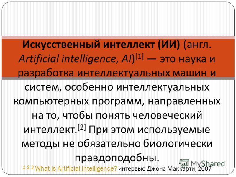 Искусственный интеллект ( ИИ ) ( англ. Artificial intelligence, AI) [1] это наука и разработка интеллектуальных машин и систем, особенно интеллектуальных компьютерных программ, направленных на то, чтобы понять человеческий интеллект. [2] При этом исп