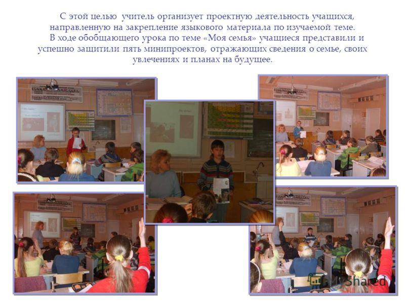 С этой целью учитель организует проектную деятельность учащихся, направленную на закрепление языкового материала по изучаемой теме. В ходе обобщающего урока по теме «Моя семья» учащиеся представили и успешно защитили пять минипроектов, отражающих све