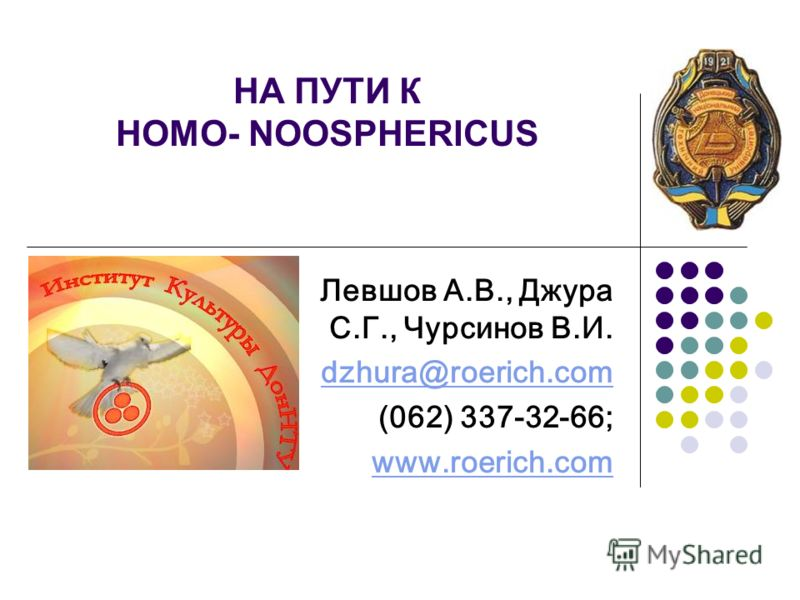 НА ПУТИ К HOMO- NOOSPHERICUS Левшов А.В., Джура С.Г., Чурсинов В.И. dzhura@roerich.com (062) 337-32-66; www.roerich.com