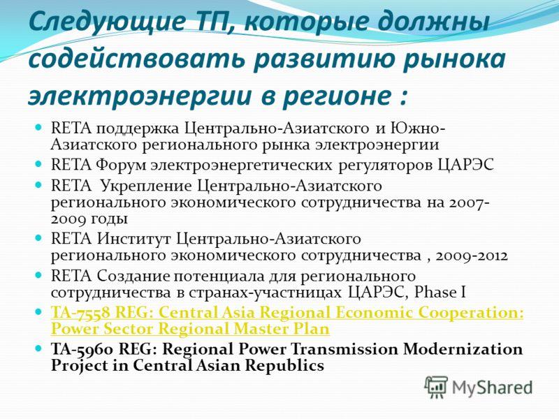 Следующие ТП, которые должны содействовать развитию рынока электроэнергии в регионе : RETA поддержка Центрально-Азиатского и Южно- Азиатского регионального рынка электроэнергии RETA Форум электроэнергетических регуляторов ЦАРЭС RETA Укрепление Центра