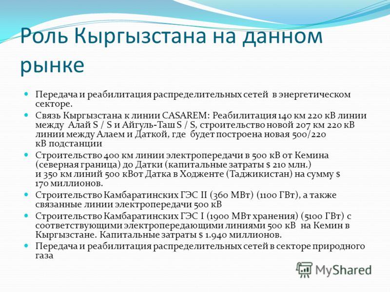 Роль Кыргызстана на данном рынке Передача и реабилитация распределительных сетей в энергетическом секторе. Связь Кыргызстана к линии CASAREM: Реабилитация 140 км 220 кВ линии между Алай S / S и Айгуль-Таш S / S, строительство новой 207 км 220 кВ лини