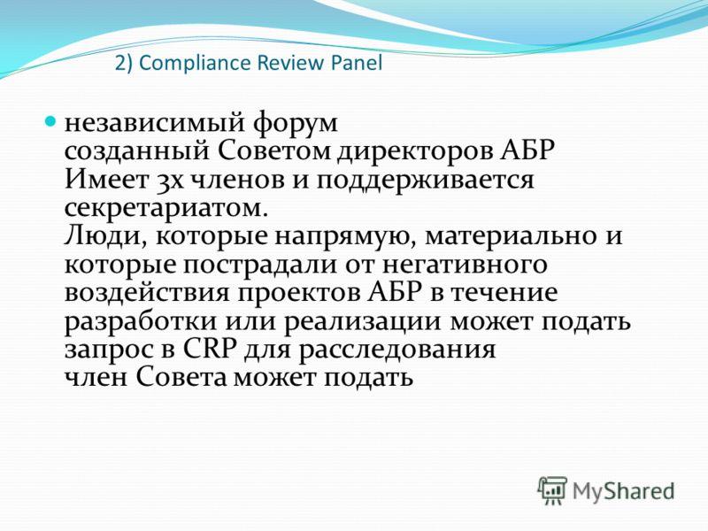 2) Compliance Review Panel независимый форум созданный Советом директоров АБР Имеет 3х членов и поддерживается секретариатом. Люди, которые напрямую, материально и которые пострадали от негативного воздействия проектов АБР в течение разработки или ре