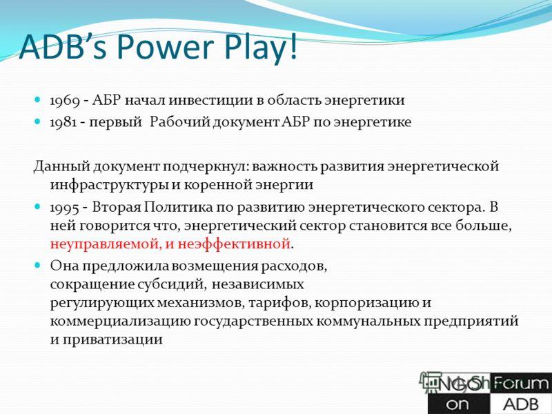 ADBs Power Play! 1969 - АБР начал инвестиции в область энергетики 1981 - первый Рабочий документ АБР по энергетике Данный документ подчеркнул: важность развития энергетической инфраструктуры и коренной энергии 1995 - Вторая Политика по развитию энерг