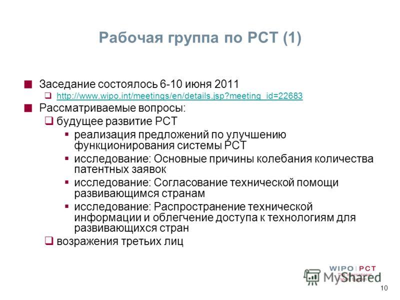 10 Рабочая группа по РСТ (1) Заседание состоялось 6-10 июня 2011 http://www.wipo.int/meetings/en/details.jsp?meeting_id=22683 Рассматриваемые вопросы: будущее развитие PCT реализация предложений по улучшению функционирования системы РСТ исследование: