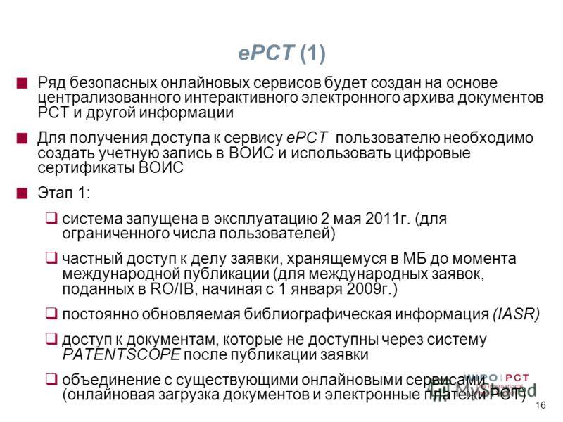 16 ePCT (1) Ряд безопасных онлайновых сервисов будет создан на основе централизованного интерактивного электронного архива документов РСТ и другой информации Для получения доступа к сервису ePCT пользователю необходимо создать учетную запись в ВОИС и