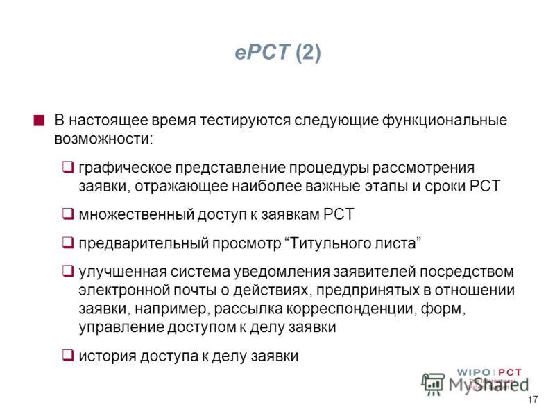 17 ePCT (2) В настоящее время тестируются следующие функциональные возможности: графическое представление процедуры рассмотрения заявки, отражающее наиболее важные этапы и сроки РСТ множественный доступ к заявкам РСТ предварительный просмотр Титульно