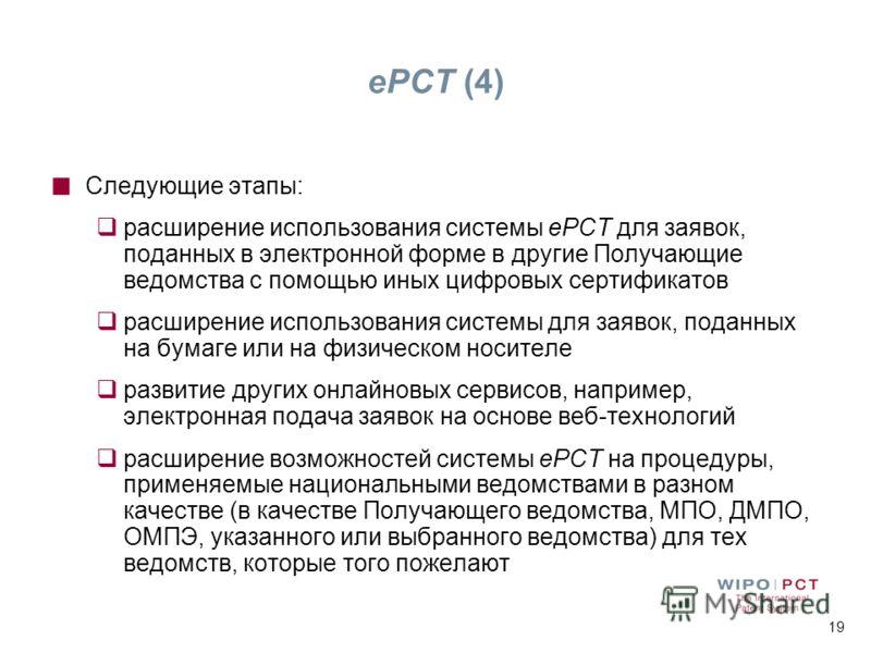 19 ePCT (4) Следующие этапы: расширение использования системы ePCT для заявок, поданных в электронной форме в другие Получающие ведомства с помощью иных цифровых сертификатов расширение использования системы для заявок, поданных на бумаге или на физи