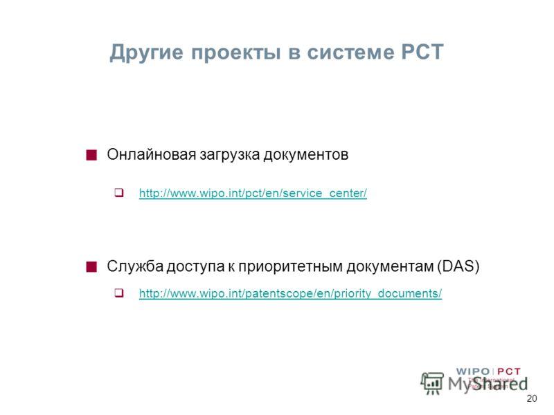 20 Другие проекты в системе РСТ Онлайновая загрузка документов http://www.wipo.int/pct/en/service_center/ Служба доступа к приоритетным документам (DAS) http://www.wipo.int/patentscope/en/priority_documents/
