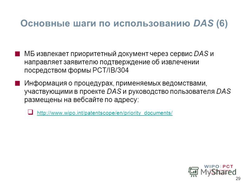 29 МБ извлекает приоритетный документ через сервис DAS и направляет заявителю подтверждение об извлечении посредством формы PCT/IB/304 Информация о процедурах, применяемых ведомствами, участвующими в проекте DAS и руководство пользователя DAS размеще