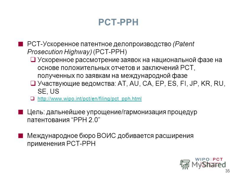 35 PCT-PPH PCT-Ускоренное патентное делопроизводство (Patent Prosecution Highway) (PCT-PPH) Ускоренное рассмотрение заявок на национальной фазе на основе положительных отчетов и заключений РСТ, полученных по заявкам на международной фазе Участвующие