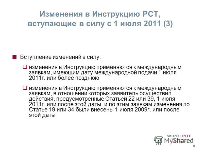9 Вступление изменений в силу: изменения в Инструкцию применяются к международным заявкам, имеющим дату международной подачи 1 июля 2011г. или более позднюю изменения в Инструкцию применяются к международным заявкам, в отношении которых заявитель осу