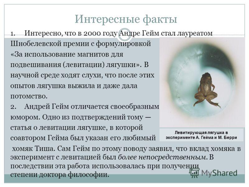 Интересные факты 1.Интересно, что в 2000 году Андре Гейм стал лауреатом Шнобелевской премии с формулировкой «За использование магнитов для подвешивания (левитации) лягушки». В научной среде ходят слухи, что после этих опытов лягушка выжила и даже дал