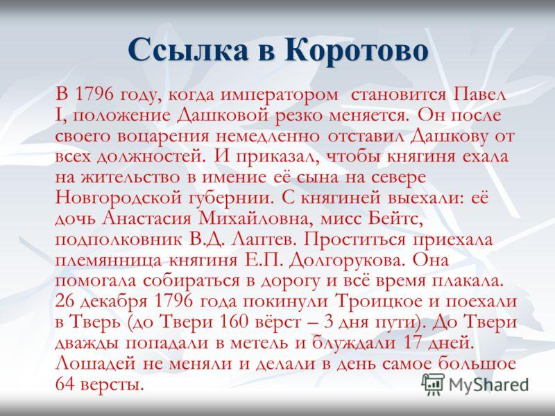 Ссылка в Коротово В 1796 году, когда императором становится Павел I, положение Дашковой резко меняется. Он после своего воцарения немедленно отставил Дашкову от всех должностей. И приказал, чтобы княгиня ехала на жительство в имение её сына на севере