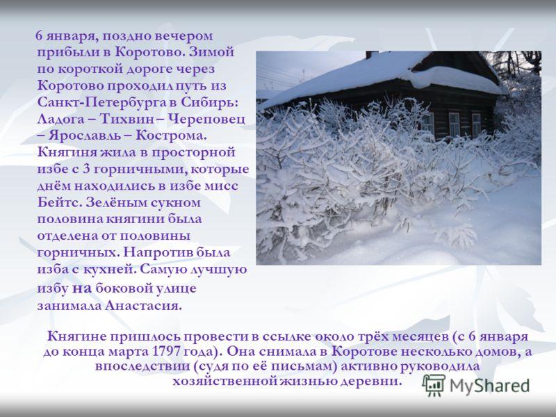 6 января, поздно вечером прибыли в Коротово. Зимой по короткой дороге через Коротово проходил путь из Санкт-Петербурга в Сибирь: Ладога – Тихвин – Череповец – Ярославль – Кострома. Княгиня жила в просторной избе с 3 горничными, которые днём находилис