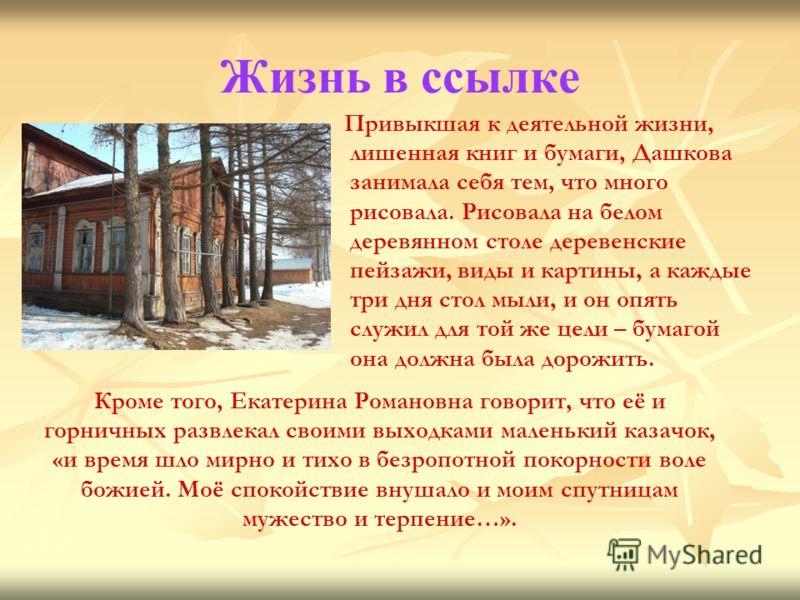 Жизнь в ссылке Привыкшая к деятельной жизни, лишенная книг и бумаги, Дашкова занимала себя тем, что много рисовала. Рисовала на белом деревянном столе деревенские пейзажи, виды и картины, а каждые три дня стол мыли, и он опять служил для той же цели