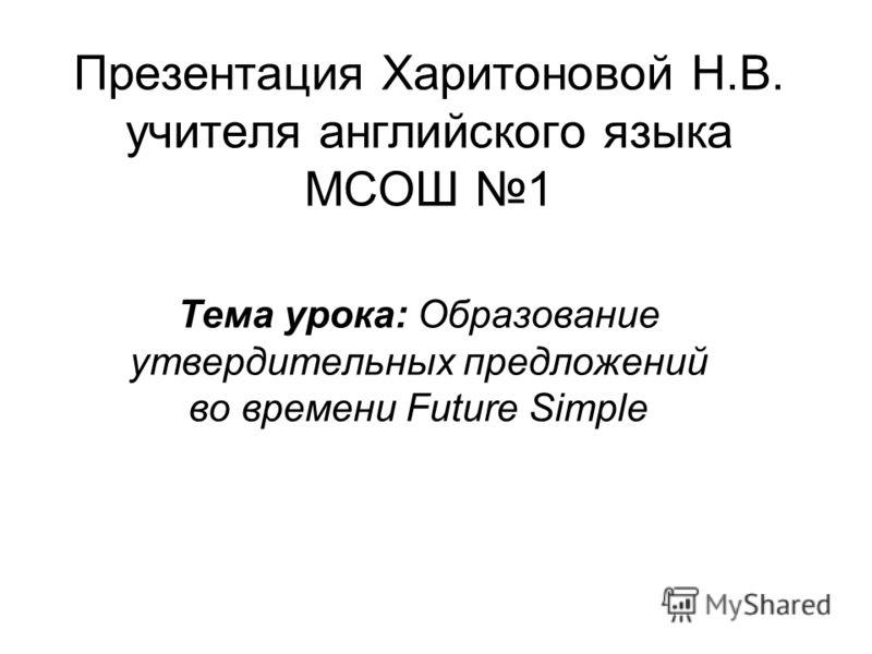 Презентация Харитоновой Н.В. учителя английского языка МСОШ 1 Тема урока: Образование утвердительных предложений во времени Future Simple
