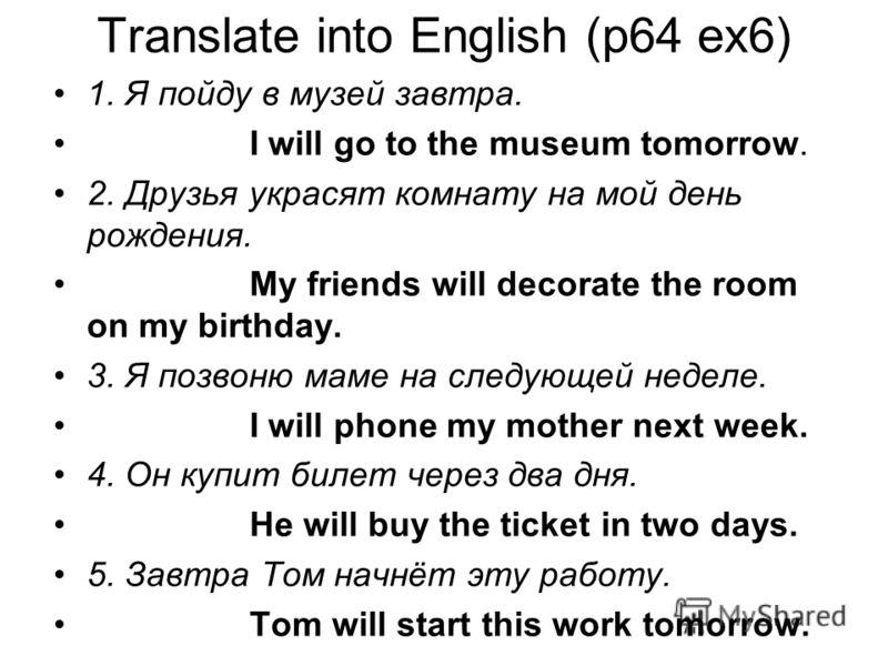 Translate into English (p64 ex6) 1. Я пойду в музей завтра. I will go to the museum tomorrow. 2. Друзья украсят комнату на мой день рождения. My friends will decorate the room on my birthday. 3. Я позвоню маме на следующей неделе. I will phone my mot
