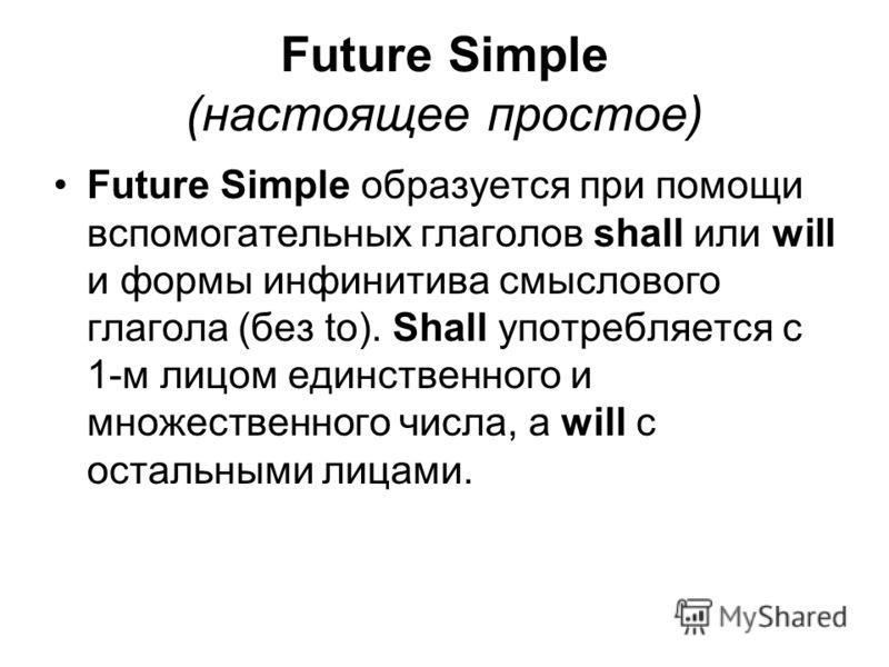 Future Simple (настоящее простое) Future Simple образуется при помощи вспомогательных глаголов shall или will и формы инфинитива смыслового глагола (без to). Shall употребляется с 1-м лицом единственного и множественного числа, а will c остальными ли
