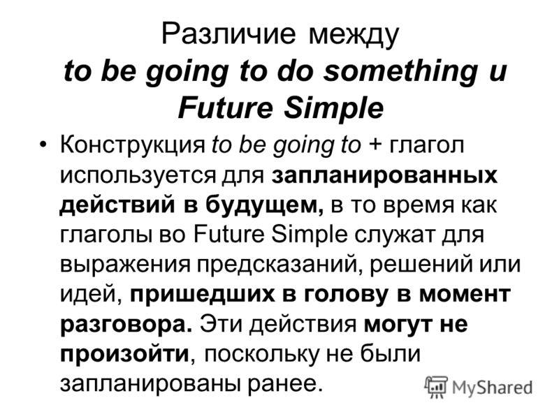 Различие между to be going to do something и Future Simple Конструкция to be going to + глагол используется для запланированных действий в будущем, в то время как глаголы во Future Simple служат для выражения предсказаний, решений или идей, пришедших