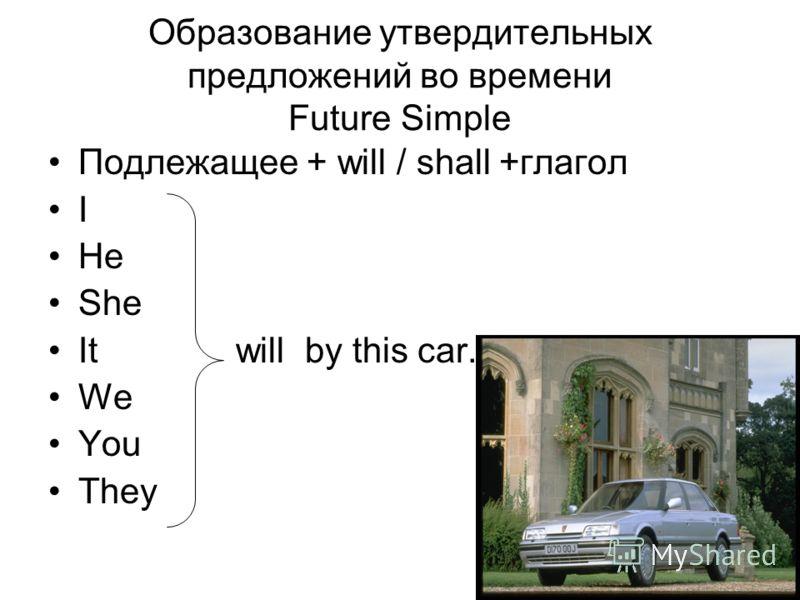 Образование утвердительных предложений во времени Future Simple Подлежащее + will / shall +глагол I He She It will by this car. We You They