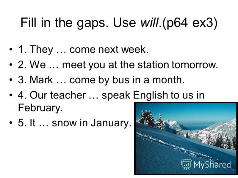 Fill in the gaps. Use will.(p64 ex3) 1. They … come next week. 2. We … meet you at the station tomorrow. 3. Mark … come by bus in a month. 4. Our teacher … speak English to us in February. 5. It … snow in January.
