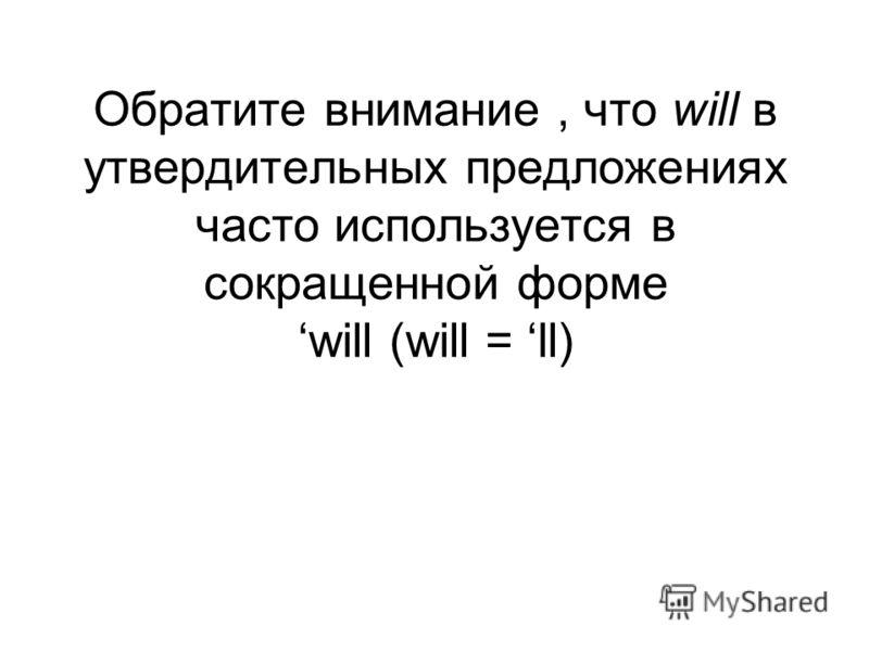 Обратите внимание, что will в утвердительных предложениях часто используется в сокращенной форме will (will = ll)