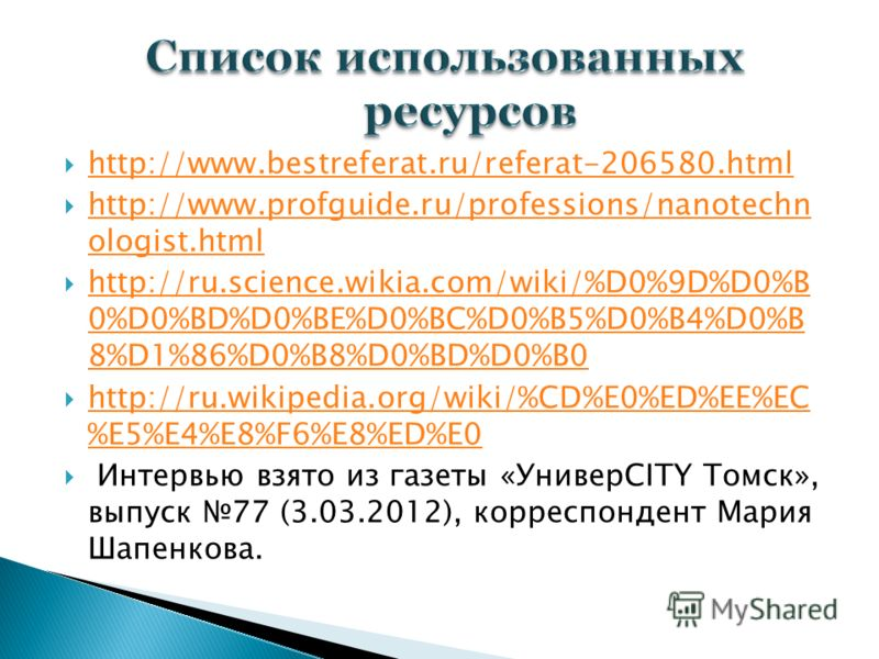 http://www.bestreferat.ru/referat-206580.html http://www.profguide.ru/professions/nanotechn ologist.html http://www.profguide.ru/professions/nanotechn ologist.html http://ru.science.wikia.com/wiki/%D0%9D%D0%B 0%D0%BD%D0%BE%D0%BC%D0%B5%D0%B4%D0%B 8%D1
