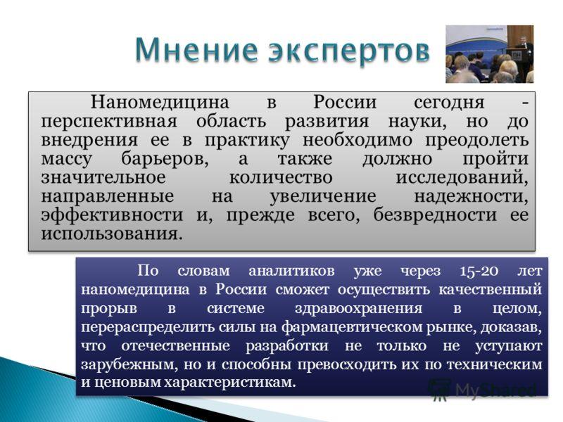 Наномедицина в России сегодня - перспективная область развития науки, но до внедрения ее в практику необходимо преодолеть массу барьеров, а также должно пройти значительное количество исследований, направленные на увеличение надежности, эффективности