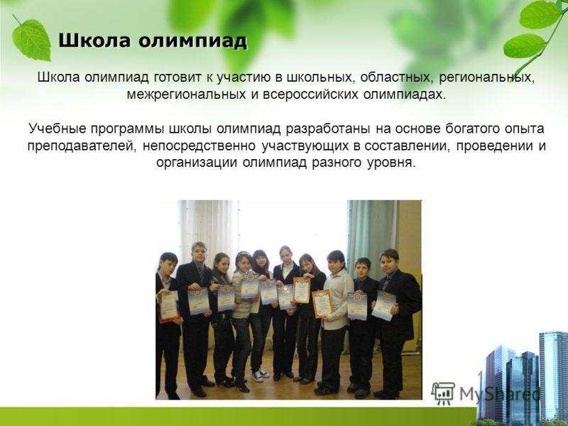 Школа олимпиад Школа олимпиад готовит к участию в школьных, областных, региональных, межрегиональных и всероссийских олимпиадах. Учебные программы школы олимпиад разработаны на основе богатого опыта преподавателей, непосредственно участвующих в соста