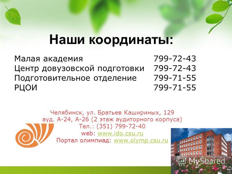 Наши координаты: Малая академия799-72-43 Центр довузовской подготовки799-72-43 Подготовительное отделение799-71-55 РЦОИ799-71-55 Челябинск, ул. Братьев Кашириных, 129 ауд. А-24, А-26 (2 этаж аудиторного корпуса) Тел.: (351) 799-72-40 web: www.ido.csu