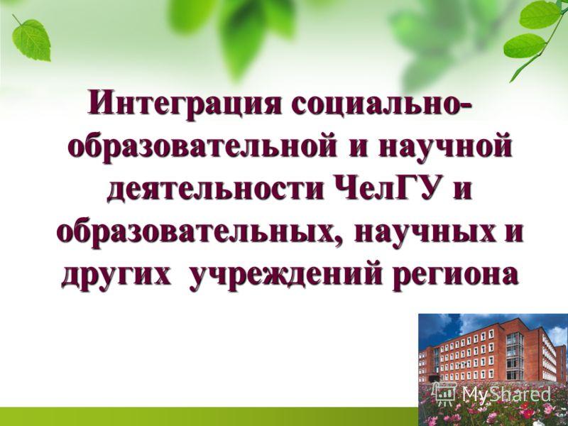 Интеграция социально- образовательной и научной деятельности ЧелГУ и образовательных, научных и других учреждений региона