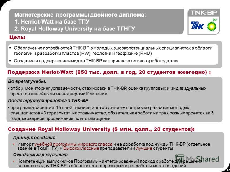 12 Магистерские программы двойного диплома: 1. Herriot-Watt на базе ТПУ 2. Royal Holloway University на базе ТГНГУ Во время учебы: отбор, мониторинг успеваемости, стажировки в ТНК-ВР, оценка групповых и индивидуальных проектов линейными менеджерами К
